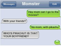 Momster: Messages  Momster  Edit  Hey mom can go to the  movies?  With your friends?  No mom, with pikachu  WHO'S PIKACHU IS THAT  YOUR BOYFRIEND?
