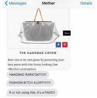 Bitch, Fake, and Fashion: Messages  Mother  Next  THE HANDBAG COVER  Beat rain at its own game by protecting your  best purse with this funny-looking but  effective) contraption.  HANDBAG RAINCOAT!  FASHION BITCH ALERT!!!!!!!!  If ur not using this, it's a FAKE!!!  Details Or you are, and it's a really really good fake. crazyjewishmom nationalhandbagday (@purewow)