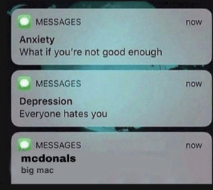 meirl: MESSAGES  now  Anxiety  What if you're not good enough  MESSAGES  now  Depression  Everyone hates you  MESSAGES  now  mcdonals  big mac meirl