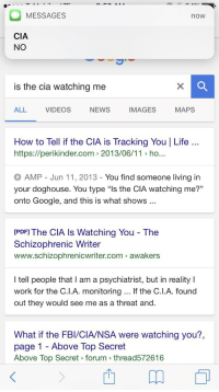 "Fbi, Google, and Life: MESSAGES  now  CIA  NO  is the cia watching me  ALL  VIDEOS  NEWS  IMAGES  MAPS  How to Tell if the CIA is Tracking You Life  https://perikinder.com 2013/06/11 ho...  AMP - Jun 11, 2013 - You find someone living in  your doghouse. You type ""ls the CIA watching me?""  onto Google, and this is what shows  IPDFI The CIA Is Watching You - The  Schizophrenic Writer  www.schizophrenicwriter.com awakers  I tell people that I am a psychiatrist, but in realityI  work for the C.l.A. monitoring... If the C.I.A. found  out they would see me as a threat and.  What if the FBI/CIA/NSA were watching you?,  age 1 Above Top Secret  Above Top Secret forum thread572616 <p>wait wat</p>"