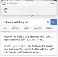 "Google, Life, and News: MESSAGES  noW  CIA  NO  is the cia watching me  IMAGES  MAPS  NEWS  ALL  VIDEOS  How to Tell if the CIA is Tracking You I Life  https://perikinder.com 2013/06/11 ho..  AMP Jun 11, 2013 You find someone living in  your doghouse. You type ""ls the CIA watching me?""  onto Google, and this is what shows"