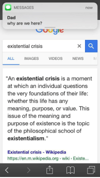 "<p>asking the big questions</p>: MESSAGES  now  Dad  why are we here?  existential crisis  ALL IMAGES VIDEOS NEWS  ""An existential crisis is a moment  at which an individual questions  the very foundations of their life:  whether this life has any  meaning, purpose, or value. This  issue of the meaning and  purpose of existence is the topic  of the philosophical school of  existentialism.""  Existential crisis - Wikipediaa  https://en.m.wikipedia.org wiki Existe <p>asking the big questions</p>"