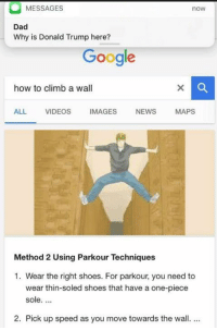 Climbing, Memes, and Parkour: MESSAGES  nOW  Dad  Why is Donald Trump here?  Google  how to climb a wall  ALL  VIDEOS  MAGES  NEWS  MAPS  Method 2 Using Parkour Techniques  1. Wear the right shoes. For parkour, you need to  wear thin-soled shoes that have a one-piece  sole.  2. Pick up speed as you move towards the wall.