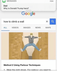 @theladbible has the best account on Instagram 🔥🔥: MESSAGES  now  Dad  Why is Donald Trump here?  Google  how to climb a wall  IMAGES  NEWS  MAPS  ALL VIDEOS  Method 2 Using Parkour Techniques  1 Wear the right shoes For parkour need to @theladbible has the best account on Instagram 🔥🔥