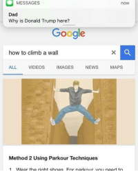 Is Donald Trump: MESSAGES  now  Dad  Why is Donald Trump here?  Google  how to climb a wall  ALL VIDEOS IMAGES NEWS MAPS  Method 2 Using Parkour Techniques  1 Wear the right shoes For narkour vou need to