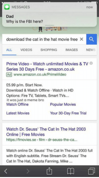 Dank Memes, Cat, and Smart: MESSAGES  now  Dad  Why is the FBI here?  download the cat in the hat movie free  X a  ALL VIDEOS  SHOPPING  IMAGES NEW  Prime Video Watch unlimited Movies & TV  Series 30 Days Free amazon.co.uk  Ad www.amazon.co.uk/PrimeVideo  £5.99 p/m. Start Now.  Download & Watch Offline Watch in HD  Options: Fire Tablets, Smart TVs...  it was just a meme bro  Watch Offline  Popular Movies  Latest Movies  Your 30-Day Free Trial  Watch Dr. Seuss' The Cat In The Hat 2003  Online Free Movies  https://fmovies.se film dr-seuss-the-ca...  Watch online Dr. Seuss' The Cat In The Hat 2003 full  with English subtitle. Free Stream Dr. Seuss' The  Cat In The Hat, Dakota Fanning, Mike  m