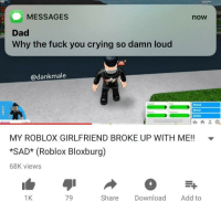 Crying, Dad, and Fuck You: MESSAGES  now  Dad  Why the fuck you crying so damn loud  @dankmale  Mood  Work  Skills  MY ROBLOX GIRLFRIEND BROKE UP WITH ME!!  SAD* (Roblox Bloxburg)  68K views  1K  79  Share Download Add to