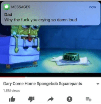 Crying, Dad, and Fuck You: MESSAGES  now  Dad  Why the fuck you crying so damn loud  Gary Come Home Spongebob Squarepants  1.8M views <p>Why the fuck you crying so loud?</p>