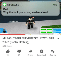 "Crying, Dad, and Fuck You: MESSAGES  now  Dad  Why the fuck you crying so damn loud  @dankmale  Mood  Work  Skills  MY ROBLOX GIRLFRIEND BROKE UP WITH ME!!.  SAD* (Roblox Bloxburg)  68K views  1K  79  Share Download Add to <p>A real reason to cry via /r/memes <a href=""http://ift.tt/2rk8Xes"">http://ift.tt/2rk8Xes</a></p>"