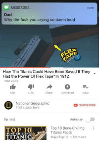 """Crying, Dad, and Facts: MESSAGES  now  Dad  Why the fuck you crying so damn loud  EX  How The Titanic Could Have Been Saved if They  Had the Power Of Flex Tape"""" In 1912  24M views  ▼  86K  4.2K  Share  Download  Save  National Geographic  10M subscribers  SUBSCRIBE  Up next  Autoplay  Top 10 Bone-Chilling  Titanic Facts  TOP 10  TITANIC  BONE-CHILLING  MajorTop10 1.5M views This is so sad"""