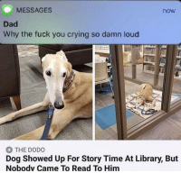 Crying, Dad, and Dank: MESSAGES  now  Dad  Why the fuck you crying so damn loud  THE DODO  Dog Showed Up For Story Time At Library, But  Nobodv Came To Read To Him sad nibba hour by ocaber12 MORE MEMES