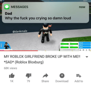A real reason to cry by Chaindriver FOLLOW 4 MORE MEMES.: MESSAGES  now  Dad  Why the fuck you crying so damn loud  @dankmale  HYPER  Mood  Hger  Fun  Work  Enerty  Hyge  Skills  BS 405  MY ROBLOX GIRLFRIEND BROKE UP WITH ME!!  *SAD* (Roblox Bloxburg)  68K views  Share  Download  Add to  1K  79  T A real reason to cry by Chaindriver FOLLOW 4 MORE MEMES.