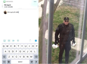thank you fbi man via /r/memes https://ift.tt/351Gxpr: MESSAGES  now  FBI Agent  Look outside  i'm out of milk  GIF  IO P  QWER T YU  AS D F G H J KL  z X с V в N M  #  123  space  th thank you fbi man via /r/memes https://ift.tt/351Gxpr