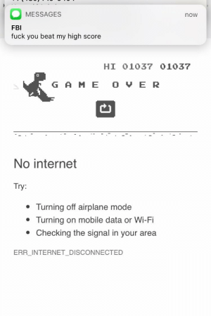 Fbi, Fuck You, and Internet: MESSAGES  now  FBI  fuck you beat my high score  HI 01037 01037  G A ME O VE R  No internet  Try:  Turning off airplane mode  Turning on mobile data or Wi-Fi  . Checking the signal in your area  ERR INTERNET DISCONNECTED Don't let them beat you.