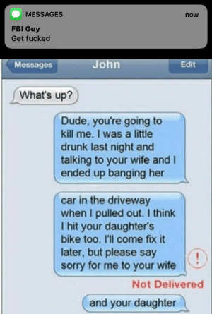 Drunk, Dude, and Fbi: MESSAGES  now  FBI Guy  Get fucked  Messages  John  Edit  What's up?  Dude, you're going to  kill me. I was a little  drunk last night and  talking to your wife and I  ended up banging her  car in the driveway  when I pulled out. I think  I hit your daughter's  bike too. I'll come fix it  later, but please say  sorry for me to your wife  Not Delivered  and your daughter Meirl