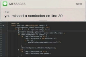 Coding on a phone is the best kind of coding: MESSAGES  now  FBI  you missed a semicolon on line 30  a0verride  public Function simplify(boolean compute) {  List<Expression> simplifiedOperands null;  for (int i 0; i < operands.size(); i) {  Expression operand = operands[i];  Expression simplifiedOperand = operand.simplify(compute);  if (simplifiedOperand operand) f  if (simplified0perands null) {  AB  simplifiedOperands new ArrayListo();  if (i > ) {  simplifiedoperands.addAl1(operands[:1]);  simplifiedOperands.add(simplifiedoperand);  }else {  if (simplified0perands nulL) {  simplifiedoperands.add(operand);  55  56  57  50 Coding on a phone is the best kind of coding