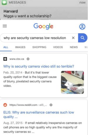 f i x t h e m n i 🅱️ 🅱️ a: MESSAGES  now  Harvard  Nigga u want a scholarship?  Google  why are security cameras low resolution  ALL  IMAGES  SHOPPING  VIDEOS  NEWS  MA  www.cbc.ca  Why is security camera video still so terrible?  Feb. 20, 2014 · But it's that lower  quality option that is the biggest cause  of blurry, pixelated security camera  video.  https://www.reddit.com > eli5_...  ELI5: Why are surveillance cameras such low  quality ...  Aug. 27, 2015 · If small relatively inexpensive cameras on  cell phones are so high quality why are the majority of  security cameras so ... f i x t h e m n i 🅱️ 🅱️ a