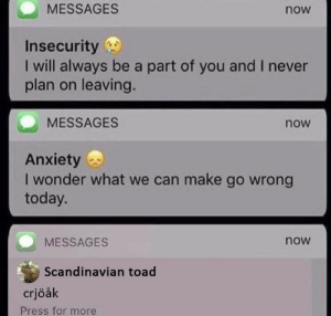 Crjøåk: MESSAGES  now  Insecurity  I will always be a part of you and I never  plan on leaving.  MESSAGES  now  Anxiety  I wonder what we can make go wrong  today.  MESSAGES  now  Scandinavian toad  crjöåk  Press for more Crjøåk