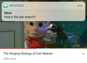 Singing, Tumblr, and Blog: MESSAGES  now  Mom  How's the job search?  The Singing Stylings of Carl Weezer  209K views daughterhood:U kno what sucks is that even tho I have job(s) now I still feel like this cuz I'm not using my degree