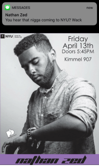 Friday, Funny, and Kids: MESSAGES  now  Nathan Zed  You hear that nigga coming to NYU? Wack  NYU Sundentouite  Friday  April 13th  Doors 5:45PM  Kimmel 907  alhan apu Come through Friday kids I wanna see y'all https://t.co/5ewk8Eyt7w