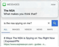 Spying On Me: MESSAGES  now  The NSA  What makes you think that?  is the nsa spying on me?  ALL IMAGES VIDEOS NEWS MAPS  8 Ways The NSA is Spying on You Right Now  ExpressVPN  https://www.expressvpn.com guides n...