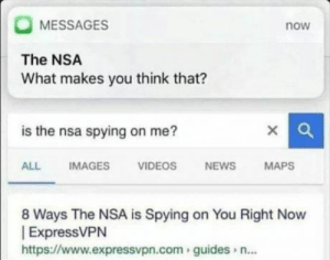 Nobodys watchin u: MESSAGES  now  The NSA  What makes you think that?  is the nsa spying on me?  ALLIMAGES  VIDEOSNEWS  MAPS  8 Ways The NSA is Spying on You Right Now  ExpressVPN  https://www.expressvpn.com guides n... Nobodys watchin u