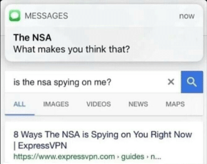Spying On Me: MESSAGES  now  The NSA  What makes you think that?  is the nsa spying on me?  IMAGES  ALL  VIDEOS  NEWS  MAPS  8 Ways The NSA is Spying on You Right Now  |ExpressVPN  http://www.expressvpn.com guides