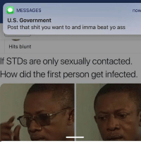 Ass, Memes, and Shit: MESSAGES  now  U.S. Government  Post that shit you want to and imma beat yo ass  Hits blunt  If STDs are only sexually contacted  How did the first person get infected Thoughts 🤔