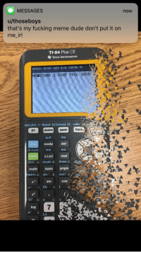 Dude, Fucking, and Meme: MESSAGES  now  u/thoseboys  that's my fucking meme dude don't put it on  me irl  TI-84 Plus CE  TEXAS INSTRUMENTS  NORMAL FLOAT AUTO REAL RADIAN MP  MRISTARK I DONT FEEL GOOD :  stat plot f1 tblset 12 format 13 calc fa  y window zoomtrace  ins  modedel  list  quit  A-lock link  alp  test A angle B draw c disti  math apps prgm  x,T,e,nstat  matrix D  sin1 E cos1 F  x-1 sin cos  IEE J  2  10* N u V  log  7