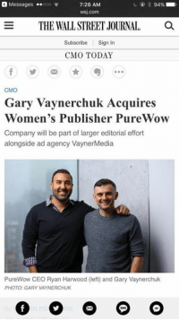 So excited about the big news - PureWow is a big addition. To the Vayner world and I'm very excited about going deep into media publishing - I hope all of you that have interest check them out and hope all of you with potential business opportunities hit them up .. 2017!!!!!  http://www.wsj.com/articles/gary-vaynerchuk-acquires-womens-publisher-purewow-1483531201: Messages  ..ooo  7:26 AM  94%  WSJ.com  E THE WALLSTREET JOURNAL  Subscribe  Sign In  CMO TODAY  CMO  Gary Vaynerchuk Acquires  Women's Publisher Pur  Company will be part of larger editorial effort  alongside ad agency VaynerMedia  PureWow CEO Ryan Harwood (left) and Gary Vaynerchuk  PHOTO: GARY VAYNERCHUK So excited about the big news - PureWow is a big addition. To the Vayner world and I'm very excited about going deep into media publishing - I hope all of you that have interest check them out and hope all of you with potential business opportunities hit them up .. 2017!!!!!  http://www.wsj.com/articles/gary-vaynerchuk-acquires-womens-publisher-purewow-1483531201