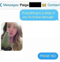 "Dildo, Memes, and Brave: Messages Paige  Contact  Everything's a dildo if  you're brave ebough  PAIGE NO <p>Everything's a dildo if you're brave enough via /r/memes <a href=""http://ift.tt/2xcofQl"">http://ift.tt/2xcofQl</a></p>"
