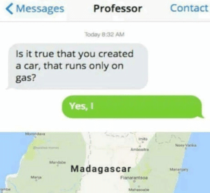True, Today, and Madagascar: Messages  Professor  Contact  Today 8:32 AM  Is it true that you created  a car, that runs only on  gas?  Yes, I  Imito  Nosy Vanka  Mandabe  Madagascar  Mananjary  Manja  Fianarantsoa  ombe Not mine, still hillarious tho
