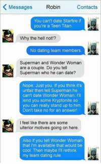 Dating, Memes, and Superman: Messages  Robin  Contacts  You can't date Starfire if  you're a Teen Titan.  Why the hell not  No dating team members  Superman and Wonder Woman  are a couple. Do you tell  Superman who he can date?  Nope. Just you. If you think it's  unfair then tell Superman he  can't date Wonder Woman. I'll  lend you some Kryptonite so  you can really stand up to him  Don't take no for an answer!  I feel like there are some  ulterior motives going on here.  Also if you tell Wonder Woman  that I'm available that would be  cool. Then maybe l'll rethink  my team dating rule. 😂 Like 8Comics