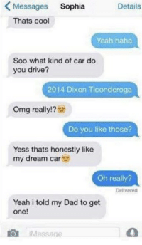Dad, Omg, and Yeah: Messages Sophia  Thats cool  Details  Yeah haha  Soo what kind of car do  you drive?  2014 Dixon Ticonderoga  Omg really!?  Do you like those?  Yess thats honestly like  my dream car  Oh really?  Delivered  Yeah i told my Dad to get  one!  iMessae