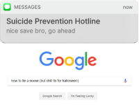 Chill, Google, and Halloween: MESSAGES  Suicide Prevention Hotline  nice save bro, go ahead  now  Google  how to tie a noose (but chill its for halloween)  Google Search  I'm Feeling Lucky <p>logan paul prevention hotline</p>