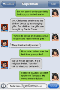 Children, Jesus, and Memes: Messages  Superman  Edit  m not sure I understand this  holiday you invited me to.  Oh. Christmas celebrates the  birth of Jesus by exchanging  gifts. For children the gifts are  brought by Santa Claus.  When do Jesus and Santa arrive  to give and receive their gifts?  They don't actually come  How rude. When was the  ast time you spoke?  We've never spoken  It's a  religious belief. You don't  talk to what you believe in.  I believe in Zeus. We last  spoke on Tuesday. He  owes me ten dollars  Texts from  Superheroes  com  Send