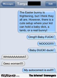Autocorrect, Cute, and Easter: Messages Tanya  Edit  The Easter bunny is  frightening, but I think they  all are. However, there isa  cute setup where your kid  can hold a baby dick, a  lamb, or a real bunny!  Omg!!! Baby FUCK!  Baby DUCK! duck!  WHAAAAAAAAAT  Geez woman!!!  My autocorrect is evil!!  Finsiye.comThe Intemet Scavengers <p>Hilarious Easter pictures  Chuckles are rising  PMSLweb </p>