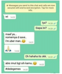 Uber, Chat, and Indonesian (Language): Messages you send to this chat and calls are now  secured with end-to-end encryption. Tap for more  info  O.  wi 14:22  lya? 14:28  Siapa ini? 1428  maaf ya...  nomernya d save.  i'm uber man..  1 4 3.  14:32  Oh hahaha its okk. 14:32  abis imut bgt sih kamu..  #dedegemes 14:33  14:33