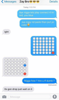 Bruh, Dumb, and Lmao: Messages Zay Broeyeyey  Details  Today 1:55 PM  Aye nigga lets play connect 4 im  red, you blue  Jus copy nd paste then put yo  color  lght  Nigga how? Are u tf dumb ?  Delivered  Its gon drop just wait on it  Message Bruh lmao 💀💀 https://t.co/fEItP124ew