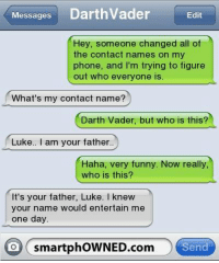 Smartphowned Com: MessagesDarthVader  Edit  Hey, someone changed all of  the contact names on my  phone, and I'm trying to figure  out who everyone is.  What's my contact name?  Darth Vader, but who is this?  Luke.. I am your father  Haha, very funny. Now really  who is this?  It's your father, Luke. I knew  your name would entertain me  one day  o smartphOWNED.com  Send