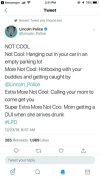 Drunk, Police, and Cool: Messenger  2:11 PM  Tweet  Recent Tweet you should see  POLKE  Lincoln Police  @Lincoln_Police  NOT COOL  Not Cool: Hanging out in your car in an  empty parking lot  More Not Cool: Hotboxing with your  buddies and getting caught by  @Lincoln_Police  Extra More Not Cool: Calling your mom to  come get you  Super Extra More Not Coo: Mom getting a  DUl when she arrives drunk  #LPD  12/23/18, 6:57 AM  285 Retweets 1,969 Likes  Tweet your reply Not cool man