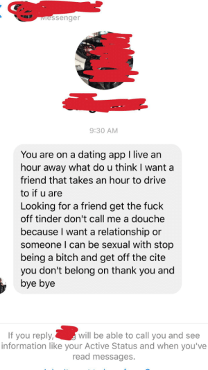 Ass, Bitch, and Dating: Messenger  9:30 AM  You are on a dating app I live an  hour away what do u think I want a  friend that takes an hour to drive  to if u are  Looking for a friend get the fuck  off tinder don't call me a douche  because I want a relationship  someone I can be sexual with stop  being a bitch and get off the cite  you don't belong on thank you and  bye bye  will be able to call you and see  If you reply,  information like your Active Status and when you've  read messages. Blocked a guy from Tinder, Snapchat, AND Instagram after he stalked me. Best part is I told him to check out r/niceguys before finding out he was a creep! Kiss my ass, thank you and bye bye!