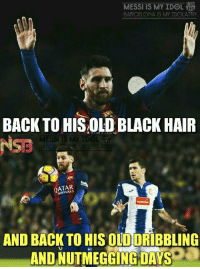 God is back... Like Messi is my Idol, Barça is my Idolatry for more cool and awesome memes: MESSI is MY IDOL  BARCELONA My IDOLATRY  BACK TO HISOLD BLACK HAIR  MESSI IS MY IDOL  QATAR  AND BACK TO HIS OLDORIBBLING  AND DAYS  a  NUTMEGGING God is back... Like Messi is my Idol, Barça is my Idolatry for more cool and awesome memes