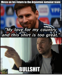 "Memes, Messi, and Bullshit: Messi on his return to the Argentine national team:  ""My love for my country  and this shirt is too great.  BULLSHIT  quick meme con Then why did Messi retire? so that people won't talk about his penalty miss in the final?"