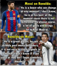 "And their fans be like; Penaldo Miss penalty Divenaldo Messi will retire again  Seriously, stop acting like 5 years old childen, unless you are 5 years old: Messi on Ronaldo:  ""He is a beast who can change  at any moment! I don't know,  a he is at his best a  the  AIRWAYS  moment cause there is no  difference. He always scores  a lot of goals and brings  lot to Real Madrid.""  Ronaldo on Messi:  ""He is a great player, he can  dribble past many defenders,  it is not easy to score 5 gaols in  a match! I don't know if I can  score or not but i hope someday  maybe! And their fans be like; Penaldo Miss penalty Divenaldo Messi will retire again  Seriously, stop acting like 5 years old childen, unless you are 5 years old"