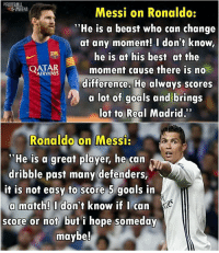 "Respect! 👏👏: Messi on Ronaldo:  ""He is a beast who can change  at any moment! I don't know,  he is at his best at the  AIRWAYS  moment cause there is no  difference. He always scores  a lot of goals and brings  lot to Real Madrid.  Ronaldo on Messi:  nea  ""He is a great player, he can  dribble past many defenders,  it is not easy to score 5 goals in  a match! I don't know if I can  score or not but i hope someday  maybe! Respect! 👏👏"