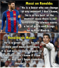 "Goals, Memes, and Real Madrid: Messi on Ronaldo:  ""He is a beast who can change  at any moment! I don't know  he is at his best at the  AIRWAYS  moment cause there is no  difference. He always scores  a lot of goals and brings  Not to Real Madrid.  Ronaldo on Messi:  ''He is a great player, he can  dribble past many defenders,  it is not easy to score 5 goals in  a match! I don't know if I can  score or not but i hope someday  maybe! Respect! 😍⚽️ Follow @instatroll.soccer"