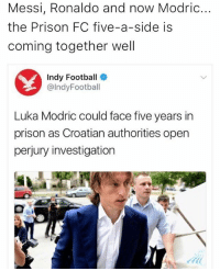 Football, Memes, and Prison: Messi, Ronaldo and now Modric...  the Prison FC five-a-side is  coming together well  Indy Football  @IndyFootball  Luka Modric could face five years in  prison as Croatian authorities open  perjury investigation 😂👍🏽⚽