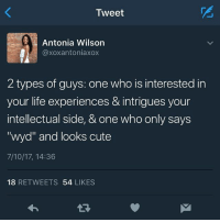 "Instead of asking ""what you doing"" y'all need to be asking ""how're you doing"": Mest  Antonia Wilson  @xoxantoniaxox  2 types of guys: one who is interested in  your life experiences & intrigues your  intellectual side, & one who only says  ""wyd"" and looks cute  7/10/17, 14:36  18 RETWEETS 54 LIKES Instead of asking ""what you doing"" y'all need to be asking ""how're you doing"""