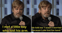 "Lost, Wholesome, and Boy: met a little boy He told me I wasn't worried  who lost his arm. because Luke lost his hand.""  93 Wholesome Hamill"